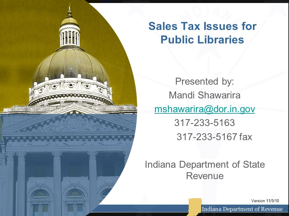 Sales Tax Issues for Public Libraries Presented by: Mandi Shawarira mshawarira@dor.in.gov 317-233-5163 317-233-5167 fax Indiana Department of State Revenue Version 11/5/10