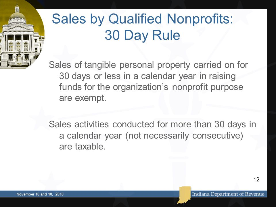 Sales by Qualified Nonprofits: 30 Day Rule Sales of tangible personal property carried on for 30 days or less in a calendar year in raising funds for the organization's nonprofit purpose are exempt.