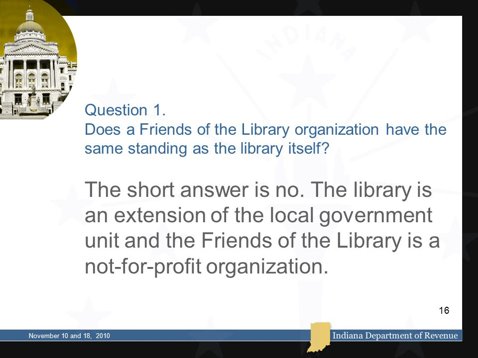 Question 1. Does a Friends of the Library organization have the same standing as the library itself? The short answer is no. The library is an extensi