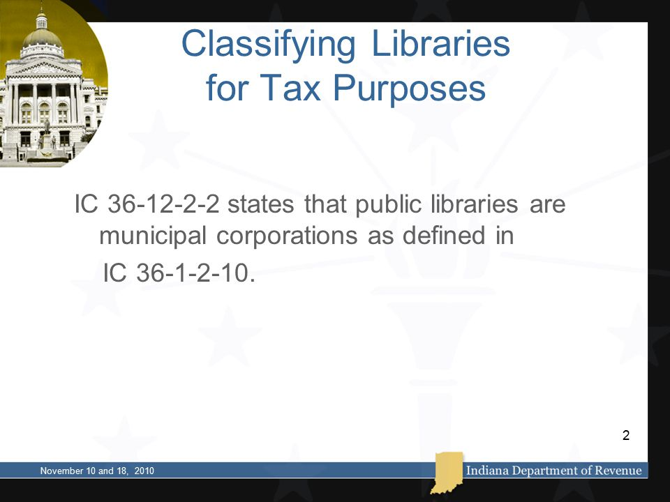 Classifying Libraries for Tax Purposes IC 36-12-2-2 states that public libraries are municipal corporations as defined in IC 36-1-2-10.