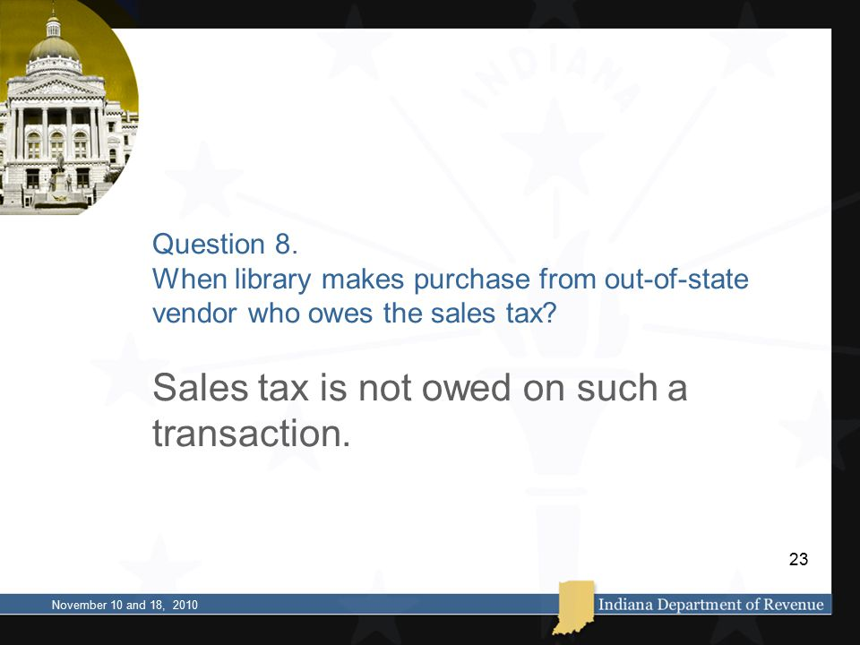 Question 8. When library makes purchase from out-of-state vendor who owes the sales tax? Sales tax is not owed on such a transaction. November 10 and