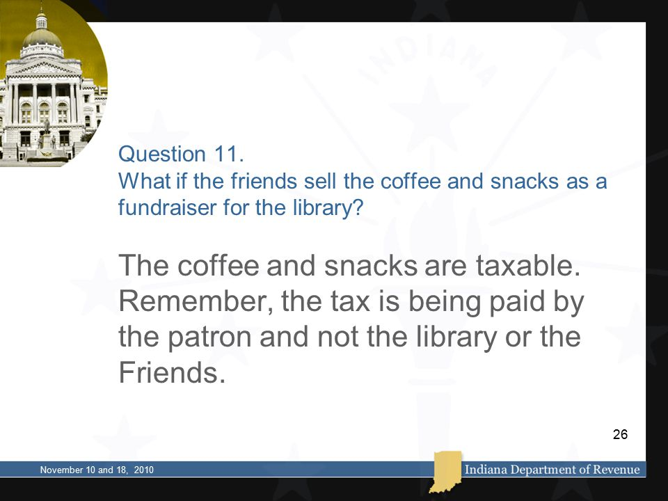 Question 11. What if the friends sell the coffee and snacks as a fundraiser for the library? The coffee and snacks are taxable. Remember, the tax is b