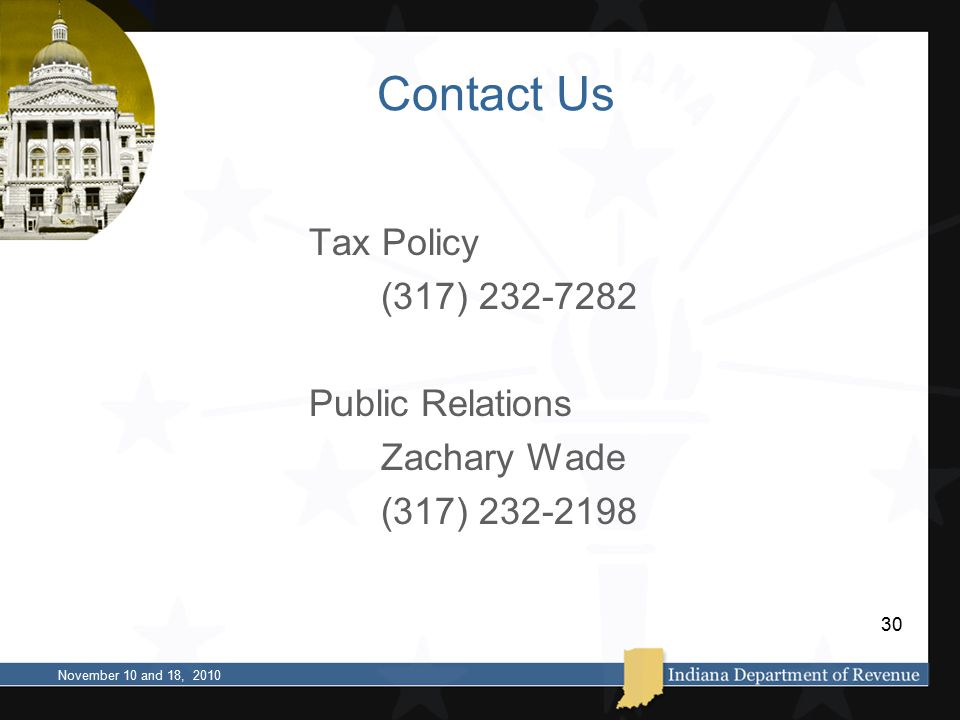 Contact Us Tax Policy (317) 232-7282 Public Relations Zachary Wade (317) 232-2198 November 10 and 18, 2010 30
