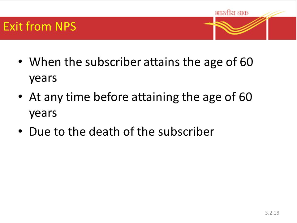 Exit from NPS When the subscriber attains the age of 60 years At any time before attaining the age of 60 years Due to the death of the subscriber 5.2.18