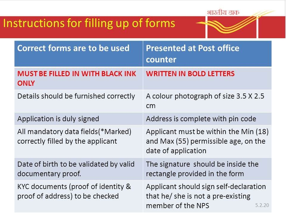 Instructions for filling up of forms Correct forms are to be usedPresented at Post office counter MUST BE FILLED IN WITH BLACK INK ONLY WRITTEN IN BOLD LETTERS Details should be furnished correctlyA colour photograph of size 3.5 X 2.5 cm Application is duly signedAddress is complete with pin code All mandatory data fields(*Marked) correctly filled by the applicant Applicant must be within the Min (18) and Max (55) permissible age, on the date of application Date of birth to be validated by valid documentary proof.