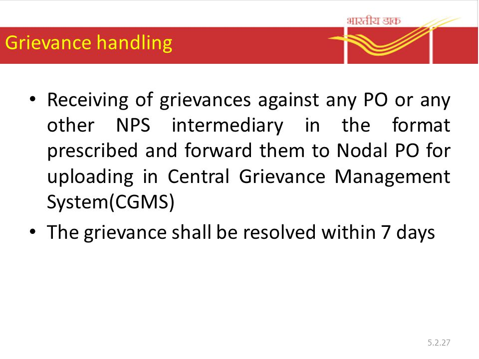Grievance handling Receiving of grievances against any PO or any other NPS intermediary in the format prescribed and forward them to Nodal PO for uploading in Central Grievance Management System(CGMS) The grievance shall be resolved within 7 days 5.2.27