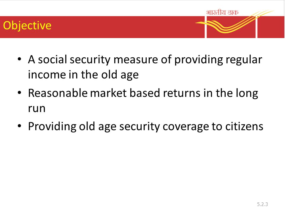 Objective A social security measure of providing regular income in the old age Reasonable market based returns in the long run Providing old age security coverage to citizens 5.2.3