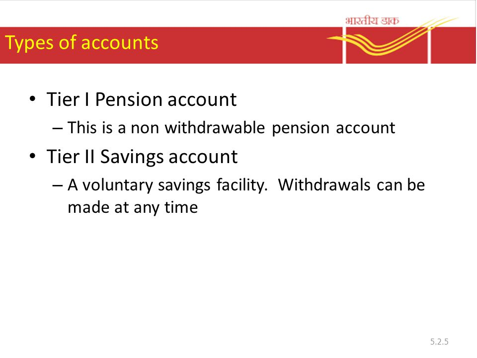 Types of accounts Tier I Pension account – This is a non withdrawable pension account Tier II Savings account – A voluntary savings facility.