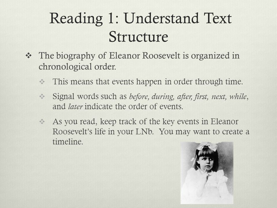 Reading 1: Understand Text Structure  The biography of Eleanor Roosevelt is organized in chronological order.  This means that events happen in orde