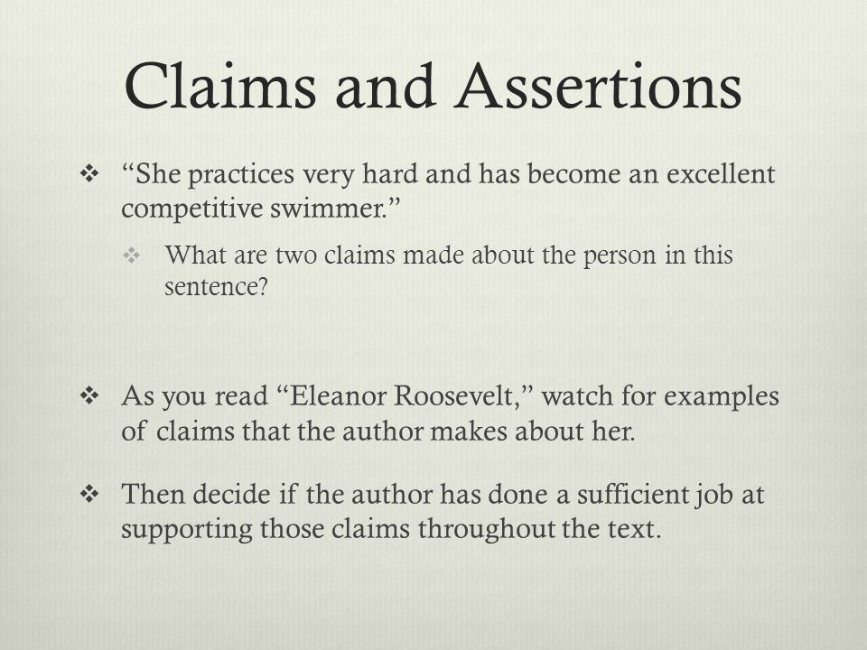 "Claims and Assertions  ""She practices very hard and has become an excellent competitive swimmer.""  What are two claims made about the person in this"