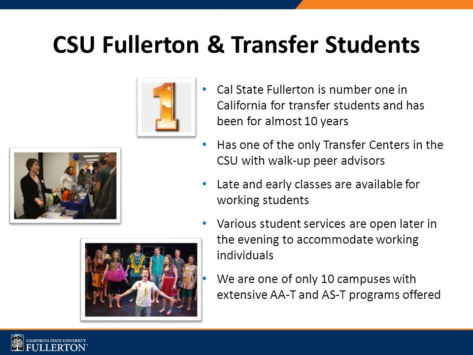 CSU Fullerton & Transfer Students Cal State Fullerton is number one in California for transfer students and has been for almost 10 years Has one of the only Transfer Centers in the CSU with walk-up peer advisors Late and early classes are available for working students Various student services are open later in the evening to accommodate working individuals We are one of only 10 campuses with extensive AA-T and AS-T programs offered