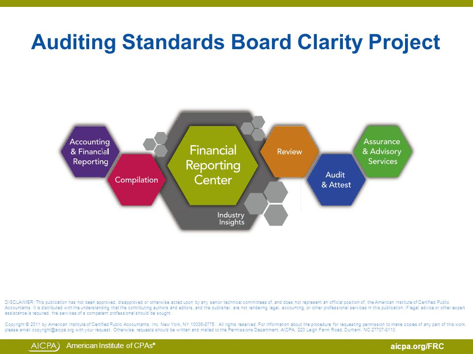 American Institute of CPAs ® aicpa.org/FRC Auditing Standards Board Clarity Project DISCLAIMER: This publication has not been approved, disapproved or otherwise acted upon by any senior technical committees of, and does not represent an official position of, the American Institute of Certified Public Accountants.