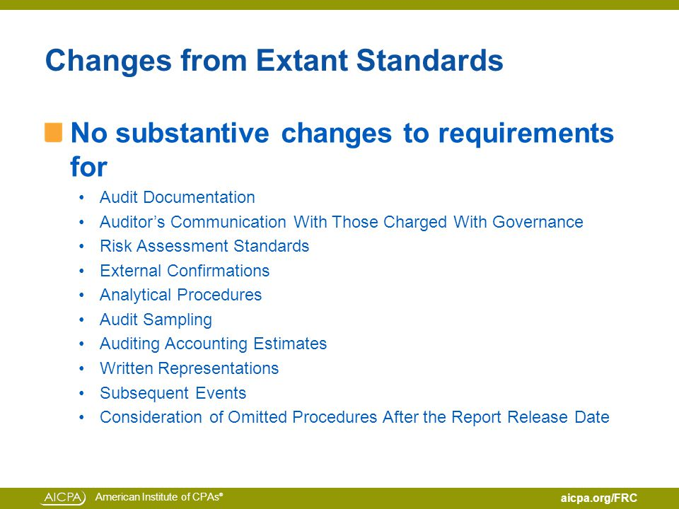 American Institute of CPAs ® aicpa.org/FRC Changes from Extant Standards No substantive changes to requirements for Audit Documentation Auditor's Communication With Those Charged With Governance Risk Assessment Standards External Confirmations Analytical Procedures Audit Sampling Auditing Accounting Estimates Written Representations Subsequent Events Consideration of Omitted Procedures After the Report Release Date