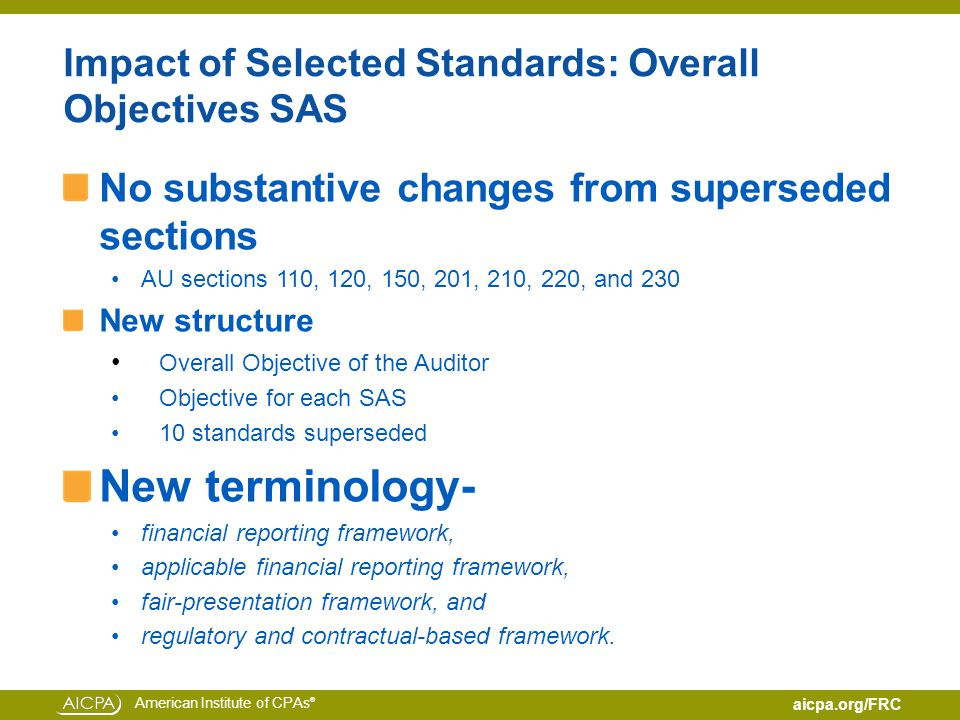 American Institute of CPAs ® aicpa.org/FRC Impact of Selected Standards: Overall Objectives SAS No substantive changes from superseded sections AU sections 110, 120, 150, 201, 210, 220, and 230 New structure Overall Objective of the Auditor Objective for each SAS 10 standards superseded New terminology- financial reporting framework, applicable financial reporting framework, fair-presentation framework, and regulatory and contractual-based framework.
