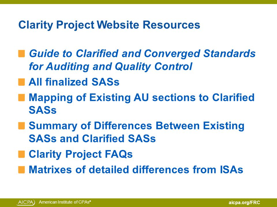 American Institute of CPAs ® aicpa.org/FRC Clarity Project Website Resources Guide to Clarified and Converged Standards for Auditing and Quality Control All finalized SASs Mapping of Existing AU sections to Clarified SASs Summary of Differences Between Existing SASs and Clarified SASs Clarity Project FAQs Matrixes of detailed differences from ISAs