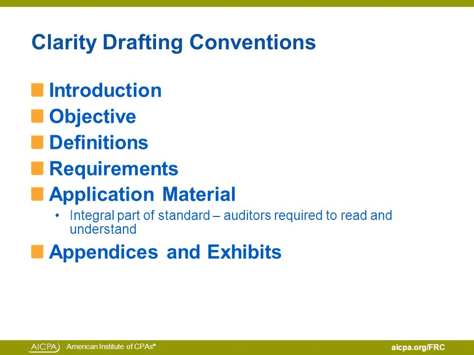 American Institute of CPAs ® aicpa.org/FRC Clarity Drafting Conventions Introduction Objective Definitions Requirements Application Material Integral part of standard – auditors required to read and understand Appendices and Exhibits