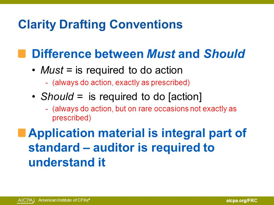 American Institute of CPAs ® aicpa.org/FRC Clarity Drafting Conventions Difference between Must and Should Must = is required to do action -(always do action, exactly as prescribed) Should = is required to do [action] -(always do action, but on rare occasions not exactly as prescribed) Application material is integral part of standard – auditor is required to understand it