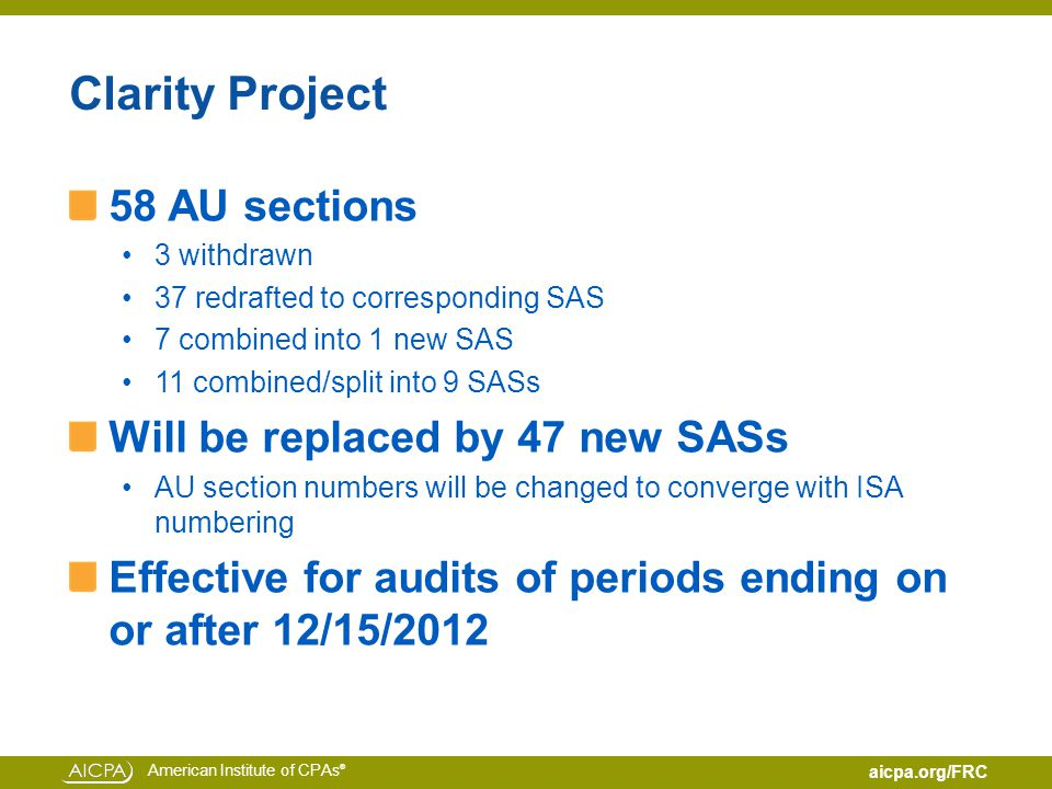 American Institute of CPAs ® aicpa.org/FRC Clarity Project 58 AU sections 3 withdrawn 37 redrafted to corresponding SAS 7 combined into 1 new SAS 11 combined/split into 9 SASs Will be replaced by 47 new SASs AU section numbers will be changed to converge with ISA numbering Effective for audits of periods ending on or after 12/15/2012