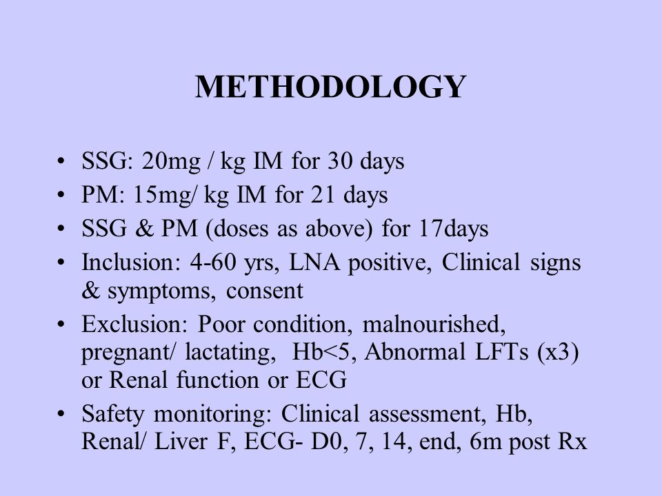 METHODOLOGY SSG: 20mg / kg IM for 30 days PM: 15mg/ kg IM for 21 days SSG & PM (doses as above) for 17days Inclusion: 4-60 yrs, LNA positive, Clinical signs & symptoms, consent Exclusion: Poor condition, malnourished, pregnant/ lactating, Hb<5, Abnormal LFTs (x3) or Renal function or ECG Safety monitoring: Clinical assessment, Hb, Renal/ Liver F, ECG- D0, 7, 14, end, 6m post Rx