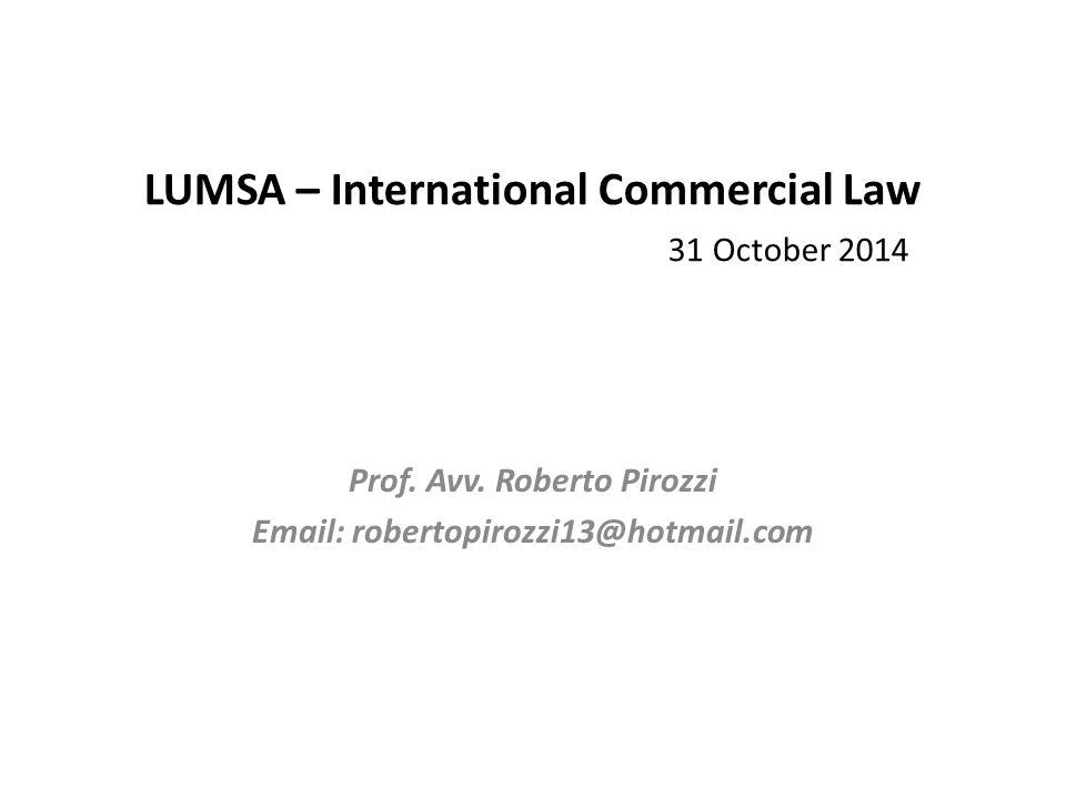 LUMSA – International Commercial Law 31 October 2014 Prof. Avv. Roberto Pirozzi Email: robertopirozzi13@hotmail.com