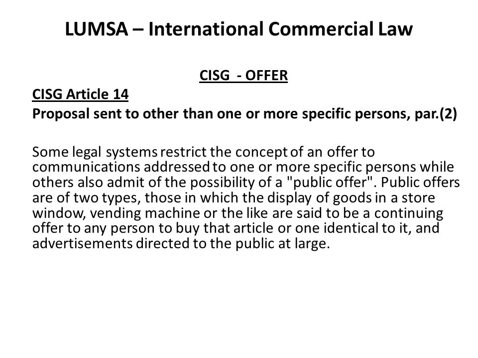 LUMSA – International Commercial Law CISG - OFFER CISG Article 14 Proposal sent to other than one or more specific persons, par.(2) Some legal systems