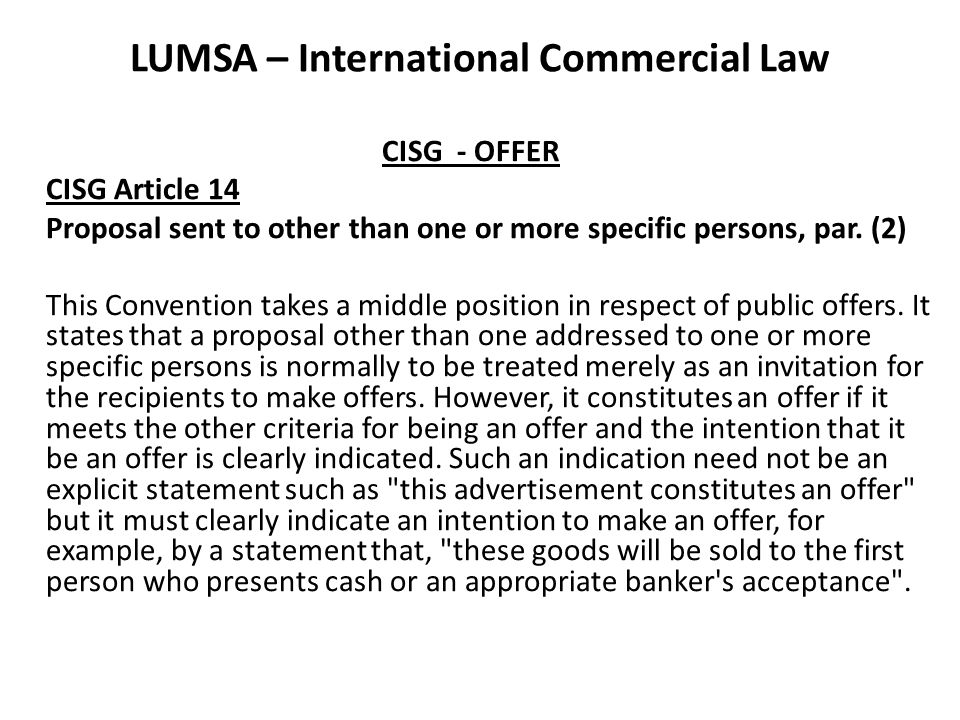 LUMSA – International Commercial Law CISG - OFFER CISG Article 14 Proposal sent to other than one or more specific persons, par. (2) This Convention t