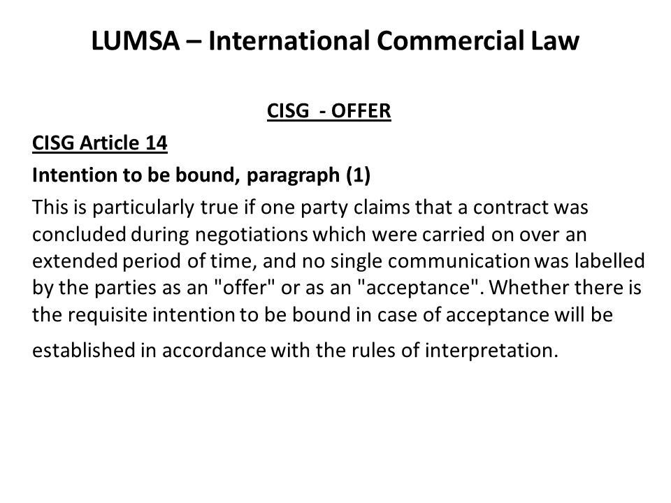 LUMSA – International Commercial Law CISG - OFFER CISG Article 14 Intention to be bound, paragraph (1) This is particularly true if one party claims t