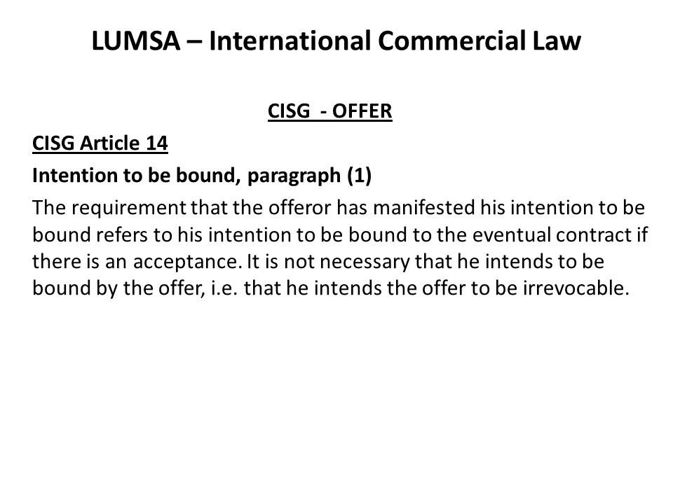 LUMSA – International Commercial Law CISG - OFFER CISG Article 14 Intention to be bound, paragraph (1) The requirement that the offeror has manifested his intention to be bound refers to his intention to be bound to the eventual contract if there is an acceptance.