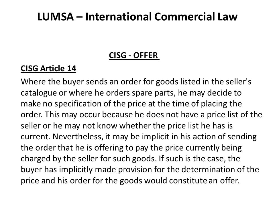 LUMSA – International Commercial Law CISG - OFFER CISG Article 14 Where the buyer sends an order for goods listed in the seller s catalogue or where he orders spare parts, he may decide to make no specification of the price at the time of placing the order.