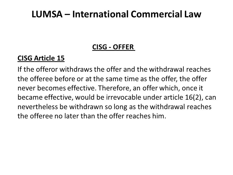 LUMSA – International Commercial Law CISG - OFFER CISG Article 15 If the offeror withdraws the offer and the withdrawal reaches the offeree before or