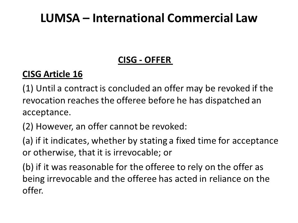 LUMSA – International Commercial Law CISG - OFFER CISG Article 16 (1) Until a contract is concluded an offer may be revoked if the revocation reaches the offeree before he has dispatched an acceptance.