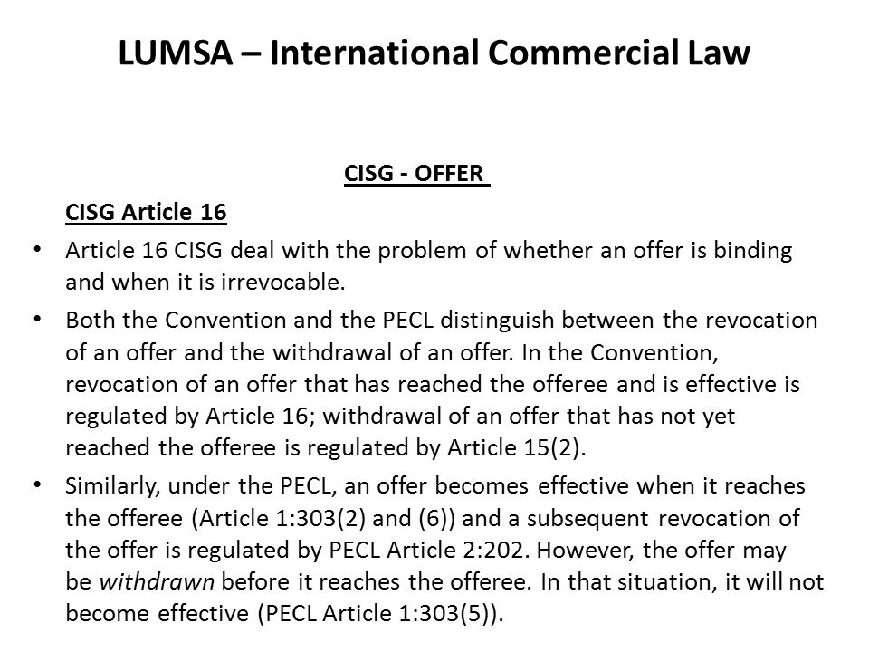 LUMSA – International Commercial Law CISG - OFFER CISG Article 16 Article 16 CISG deal with the problem of whether an offer is binding and when it is irrevocable.