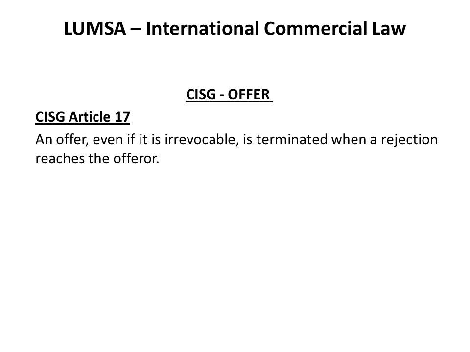 LUMSA – International Commercial Law CISG - OFFER CISG Article 17 An offer, even if it is irrevocable, is terminated when a rejection reaches the offeror.