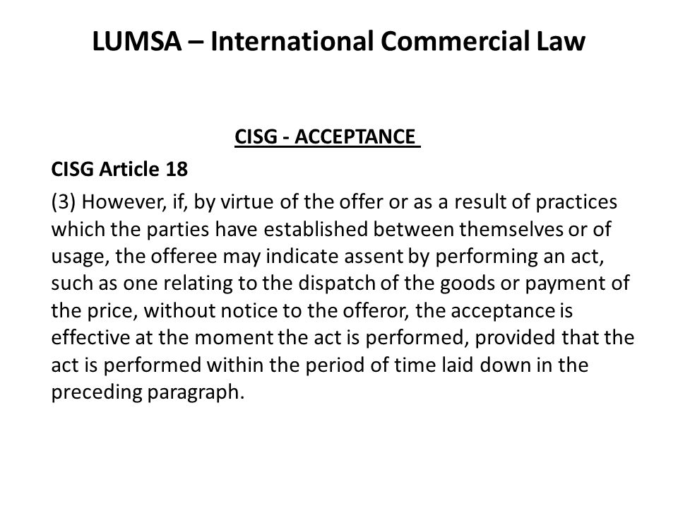 LUMSA – International Commercial Law CISG - ACCEPTANCE CISG Article 18 (3) However, if, by virtue of the offer or as a result of practices which the parties have established between themselves or of usage, the offeree may indicate assent by performing an act, such as one relating to the dispatch of the goods or payment of the price, without notice to the offeror, the acceptance is effective at the moment the act is performed, provided that the act is performed within the period of time laid down in the preceding paragraph.