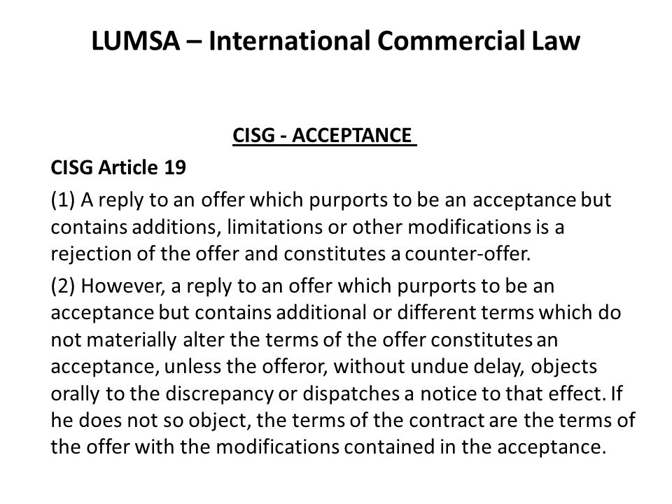 LUMSA – International Commercial Law CISG - ACCEPTANCE CISG Article 19 (1) A reply to an offer which purports to be an acceptance but contains additions, limitations or other modifications is a rejection of the offer and constitutes a counter-offer.