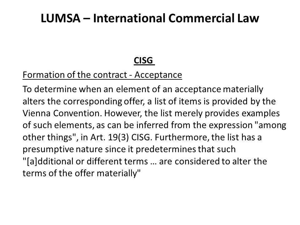 LUMSA – International Commercial Law CISG Formation of the contract - Acceptance To determine when an element of an acceptance materially alters the c