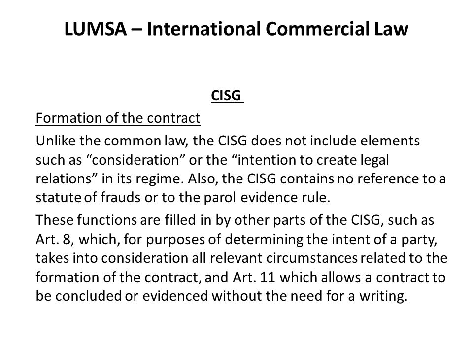 LUMSA – International Commercial Law CISG Formation of the contract Unlike the common law, the CISG does not include elements such as consideration or the intention to create legal relations in its regime.