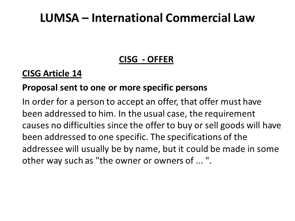 LUMSA – International Commercial Law CISG - OFFER CISG Article 14 Proposal sent to one or more specific persons In order for a person to accept an off