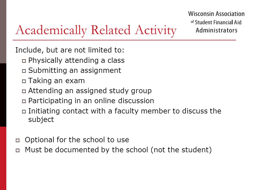 Academically Related Activity Include, but are not limited to:  Physically attending a class  Submitting an assignment  Taking an exam  Attending an assigned study group  Participating in an online discussion  Initiating contact with a faculty member to discuss the subject  Optional for the school to use  Must be documented by the school (not the student)