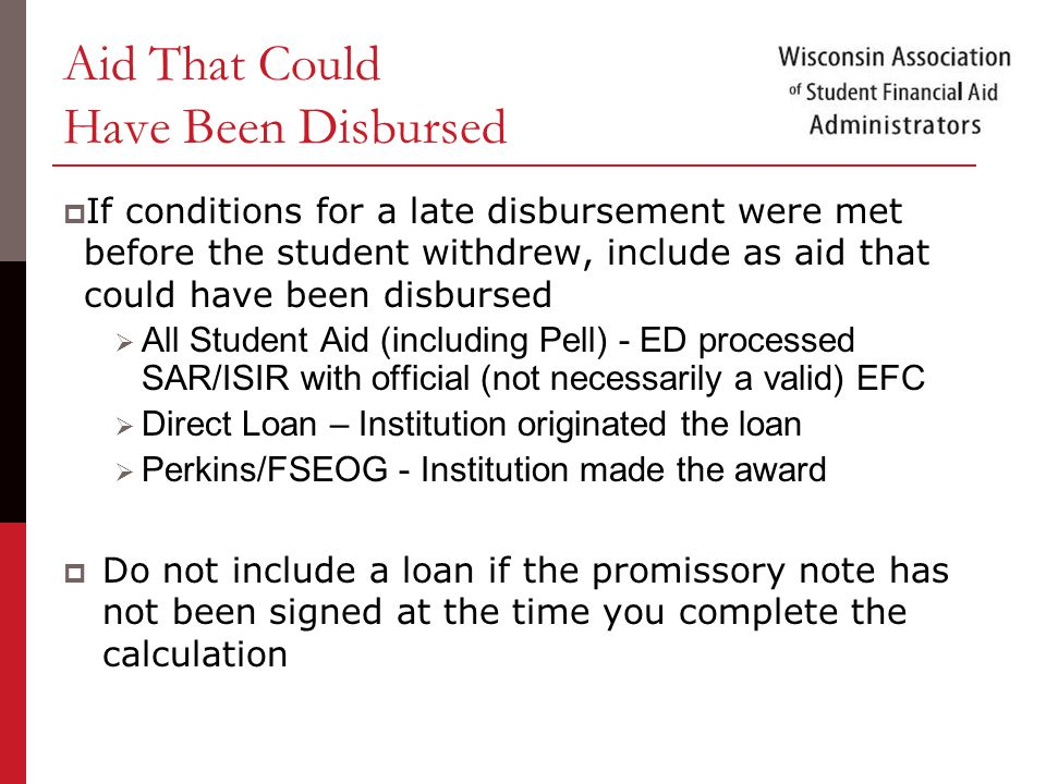 Aid That Could Have Been Disbursed  If conditions for a late disbursement were met before the student withdrew, include as aid that could have been disbursed  All Student Aid (including Pell) - ED processed SAR/ISIR with official (not necessarily a valid) EFC  Direct Loan – Institution originated the loan  Perkins/FSEOG - Institution made the award  Do not include a loan if the promissory note has not been signed at the time you complete the calculation