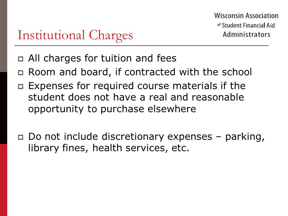 Institutional Charges  All charges for tuition and fees  Room and board, if contracted with the school  Expenses for required course materials if the student does not have a real and reasonable opportunity to purchase elsewhere  Do not include discretionary expenses – parking, library fines, health services, etc.