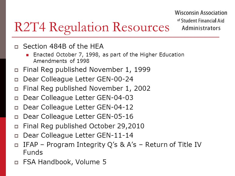 R2T4 Regulation Resources  Section 484B of the HEA Enacted October 7, 1998, as part of the Higher Education Amendments of 1998  Final Reg published November 1, 1999  Dear Colleague Letter GEN  Final Reg published November 1, 2002  Dear Colleague Letter GEN  Dear Colleague Letter GEN  Dear Colleague Letter GEN  Final Reg published October 29,2010  Dear Colleague Letter GEN  IFAP – Program Integrity Q's & A's – Return of Title IV Funds  FSA Handbook, Volume 5