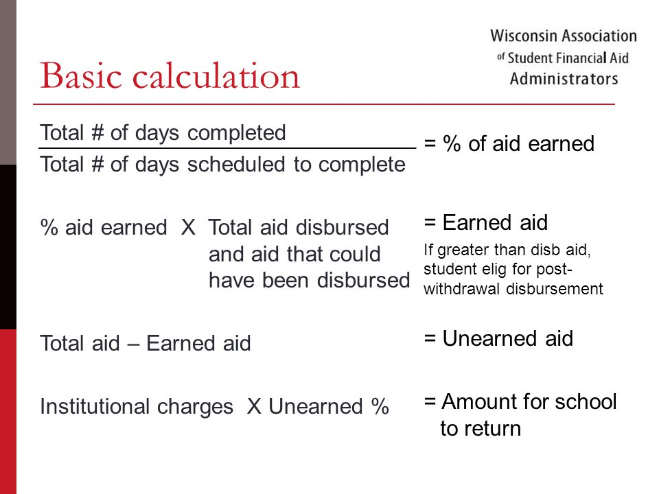 Basic calculation Total # of days completed Total # of days scheduled to complete % aid earned X Total aid disbursed and aid that could have been disbursed Total aid – Earned aid Institutional charges X Unearned % = % of aid earned = Earned aid If greater than disb aid, student elig for post- withdrawal disbursement = Unearned aid = Amount for school to return