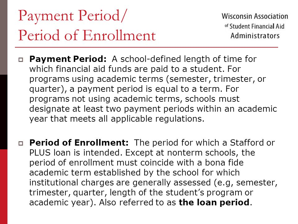 Payment Period/ Period of Enrollment  Payment Period: A school-defined length of time for which financial aid funds are paid to a student.