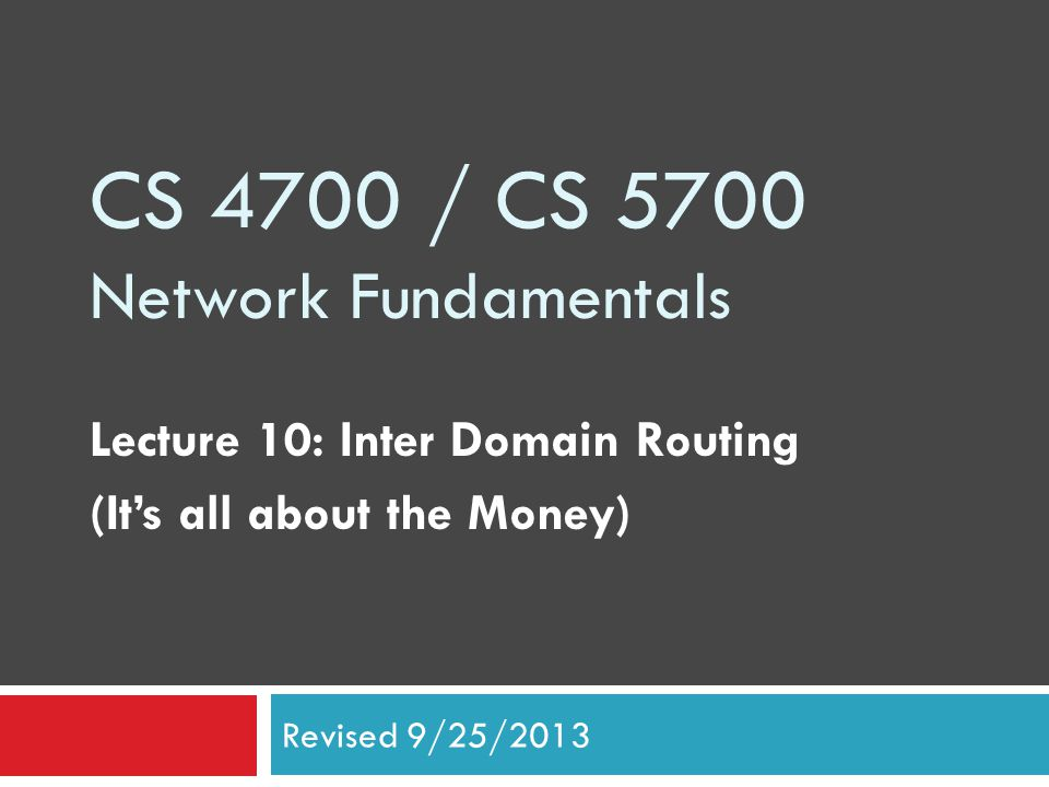 CS 4700 / CS 5700 Network Fundamentals Lecture 10: Inter Domain Routing (It's all about the Money) Revised 9/25/2013