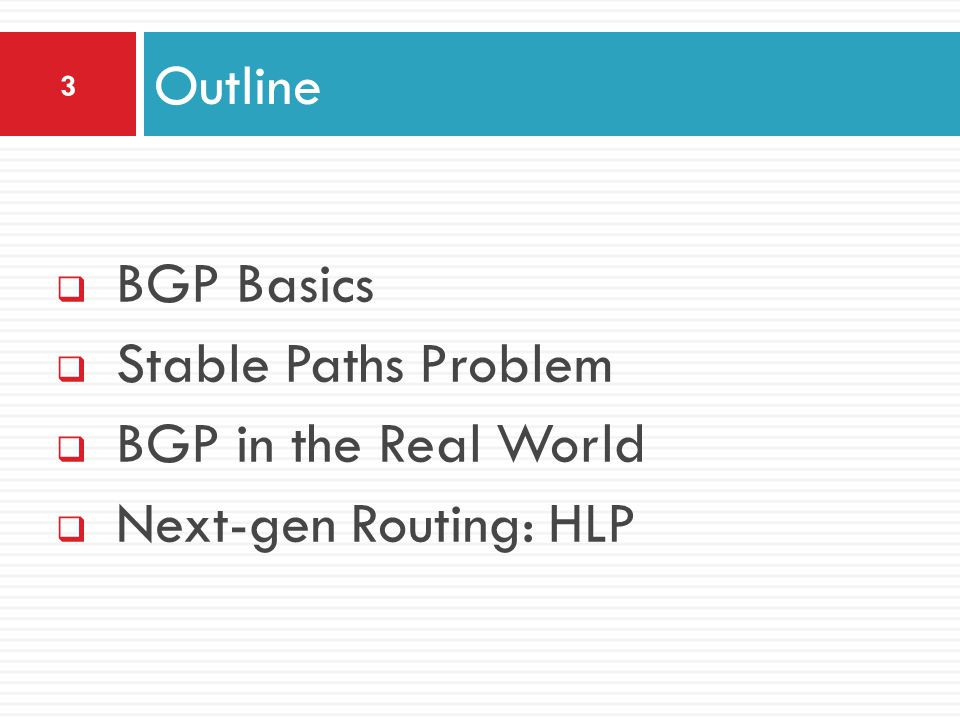  BGP Basics  Stable Paths Problem  BGP in the Real World  Next-gen Routing: HLP Outline 3