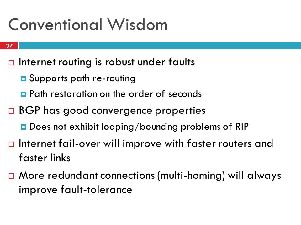 Conventional Wisdom  Internet routing is robust under faults  Supports path re-routing  Path restoration on the order of seconds  BGP has good convergence properties  Does not exhibit looping/bouncing problems of RIP  Internet fail-over will improve with faster routers and faster links  More redundant connections (multi-homing) will always improve fault-tolerance 37