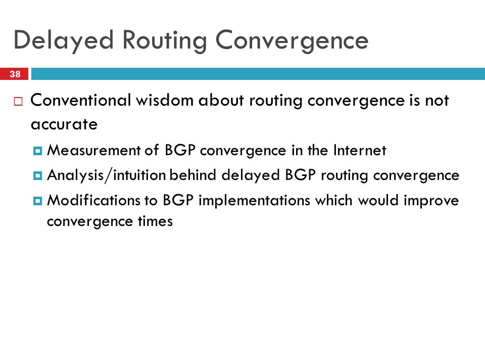 Delayed Routing Convergence  Conventional wisdom about routing convergence is not accurate  Measurement of BGP convergence in the Internet  Analysis/intuition behind delayed BGP routing convergence  Modifications to BGP implementations which would improve convergence times 38