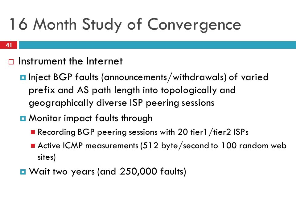 16 Month Study of Convergence  Instrument the Internet  Inject BGP faults (announcements/withdrawals) of varied prefix and AS path length into topologically and geographically diverse ISP peering sessions  Monitor impact faults through Recording BGP peering sessions with 20 tier1/tier2 ISPs Active ICMP measurements (512 byte/second to 100 random web sites)  Wait two years (and 250,000 faults) 41