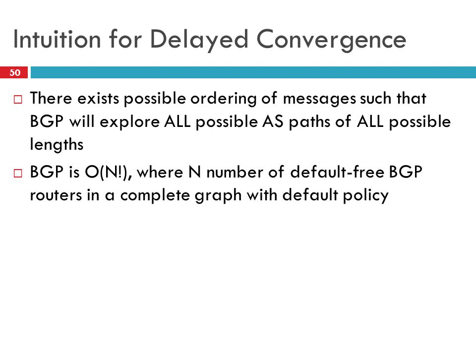 Intuition for Delayed Convergence  There exists possible ordering of messages such that BGP will explore ALL possible AS paths of ALL possible length